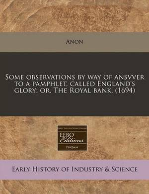 Some Observations by Way of Ansvver to a Pamphlet, Called England's Glory; Or, the Royal Bank. (1694)