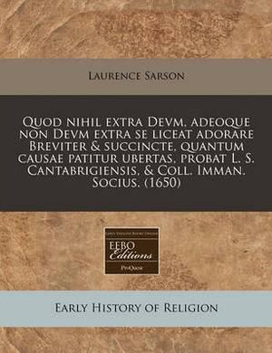 Quod Nihil Extra Devm, Adeoque Non Devm Extra Se Liceat Adorare Breviter & Succincte, Quantum Causae Patitur Ubertas, Probat L. S. Cantabrigiensis, & Coll. Imman. Socius. (1650)