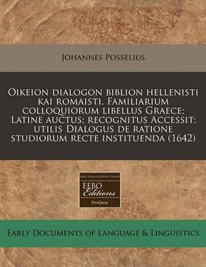 Oikeion Dialogon Biblion Hellenisti Kai Romaisti. Familiarium Colloquiorum Libellus Graece; Latine Auctus; Recognitus Accessit; Utilis Dialogus de Ratione Studiorum Recte Instituenda (1642)