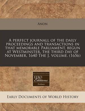 A Perfect Journall of the Daily Proceedings and Transactions in That Memorable Parliament, Begun at Westminster, the Third Day of November, 1640 the J. Volume. (1656)