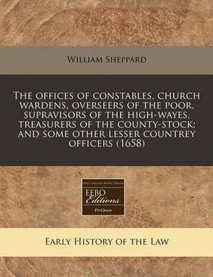 The Offices of Constables, Church Wardens, Overseers of the Poor, Supravisors of the High-Wayes, Treasurers of the County-Stock; And Some Other Lesser Countrey Officers (1658)