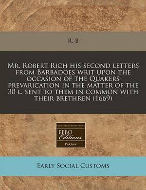 Mr. Robert Rich His Second Letters from Barbadoes Writ Upon the Occasion of the Quakers Prevarication in the Matter of the 30 L. Sent to Them in Common with Their Brethren (1669)