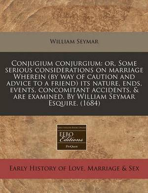 Conjugium Conjurgium: Or, Some Serious Considerations on Marriage Wherein (by Way of Caution and Advice to a Friend) Its Nature, Ends, Events, Concomitant Accidents, & Are Examined. by William Seymar Esquire. (1684)