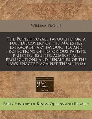 The Popish Royall Favourite: Or, a Full Discovery of His Majesties Extraordinary Favours To, and Protections of Notorious Papists, Priestes, Jesuites, Against All Prosecutions and Penalties of the Laws Enacted Against Them (1643)