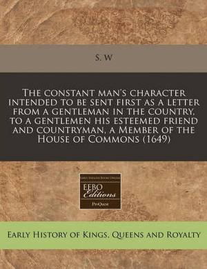 The Constant Man's Character Intended to Be Sent First as a Letter from a Gentleman in the Country, to a Gentlemen His Esteemed Friend and Countryman, a Member of the House of Commons (1649)