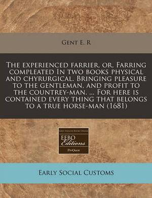 The Experienced Farrier, Or, Farring Compleated in Two Books Physical and Chyrurgical. Bringing Pleasure to the Gentleman, and Profit to the Countrey-Man. ... for Here Is Contained Every Thing That Belongs to a True Horse-Man (1681)