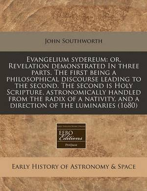 Evangelium Sydereum: Or, Revelation Demonstrated in Three Parts. the First Being a Philosophical Discourse Leading to the Second. the Second Is Holy Scripture, Astronomically Handled from the Radix of a Nativity, and a Direction of the Luminaries (1680)