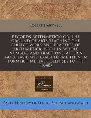 Records Arithmetick: Or, the Ground of Arts Teaching the Perfect Work and Practice of Arithmetick, Both in Whole Numbers and Fractions, After a More Easie and Exact Forme Then in Former Time Hath Been Set Forth (1648)