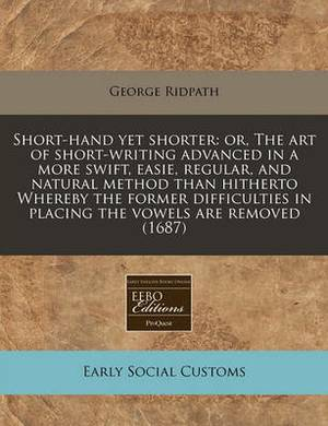 Short-Hand Yet Shorter: Or, the Art of Short-Writing Advanced in a More Swift, Easie, Regular, and Natural Method Than Hitherto Whereby the Former Difficulties in Placing the Vowels Are Removed (1687)