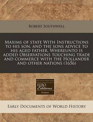 Maxims of State with Instructions to His Son, and the Sons Advice to His Aged Father. Whereunto Is Added Observations Touching Trade and Commerce with the Hollander and Other Nations (1656)