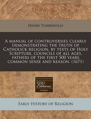 A Manual of Controversies Clearly Demonstrating the Truth of Catholick Religion, by Texts of Holy Scripture, Councils of All Ages, Fathers of the First 500 Years Common Sense and Reason. (1671)