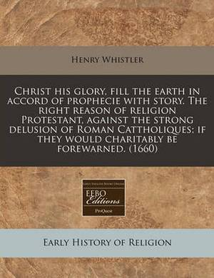 Christ His Glory, Fill the Earth in Accord of Prophecie with Story. the Right Reason of Religion Protestant, Against the Strong Delusion of Roman Cattholiques; If They Would Charitably Be Forewarned. (1660)