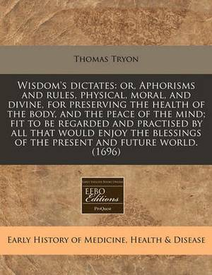 Wisdom's Dictates: Or, Aphorisms and Rules, Physical, Moral, and Divine, for Preserving the Health of the Body, and the Peace of the Mind; Fit to Be Regarded and Practised by All That Would Enjoy the Blessings of the Present and Future World. (1696)