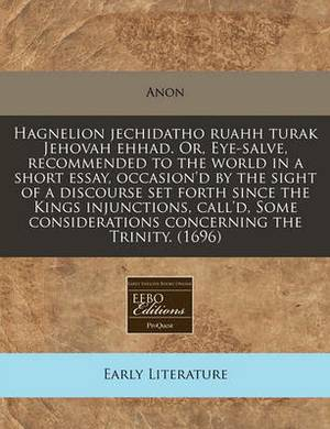 Hagnelion Jechidatho Ruahh Turak Jehovah Ehhad. Or, Eye-Salve, Recommended to the World in a Short Essay, Occasion'd by the Sight of a Discourse Set Forth Since the Kings Injunctions, Call'd, Some Considerations Concerning the Trinity. (1696)