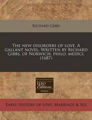 The New Disorders of Love. a Gallant Novel. Written by Richard Gibbs, of Norwich, Philo. Medici. (1687)