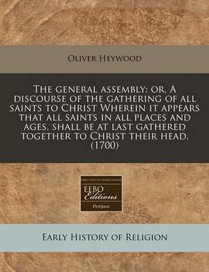 The General Assembly: Or, a Discourse of the Gathering of All Saints to Christ Wherein It Appears That All Saints in All Places and Ages, Shall Be at Last Gathered Together to Christ Their Head. (1700)