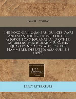 The Foxonian Quakers, Dunces Lyars and Slanderers, Proved Out of George Fox's Journal, and Other Scriblers; Particularly B. C. His Quakers No Apostates, or the Hammerer Defeated: Amanuensis (1697)