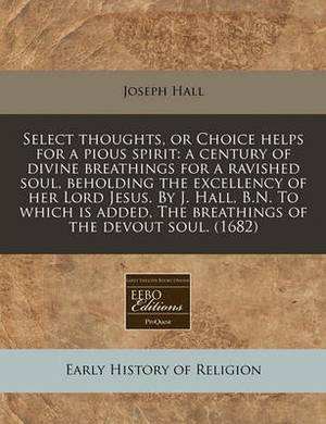 Select Thoughts, or Choice Helps for a Pious Spirit: A Century of Divine Breathings for a Ravished Soul, Beholding the Excellency of Her Lord Jesus. by J. Hall, B.N. to Which Is Added, the Breathings of the Devout Soul. (1682)