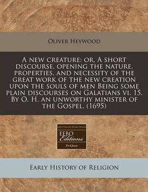 A New Creature: Or, a Short Discourse, Opening the Nature, Properties, and Necessity of the Great Work of the New Creation Upon the Souls of Men Being Some Plain Discourses on Galatians VI. 15. by O. H. an Unworthy Minister of the Gospel. (1695)