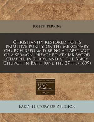 Christianity Restored to Its Primitive Purity, or the Mercenary Church Reform'd Being an Abstract of a Sermon, Preached at Oak-Wood Chappel in Surry, and at the Abbey Church in Bath June the 27th. (1699)