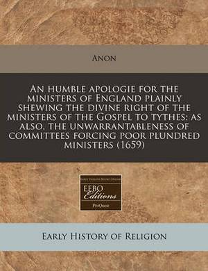 An Humble Apologie for the Ministers of England Plainly Shewing the Divine Right of the Ministers of the Gospel to Tythes; As Also, the Unwarrantableness of Committees Forcing Poor Plundred Ministers (1659)