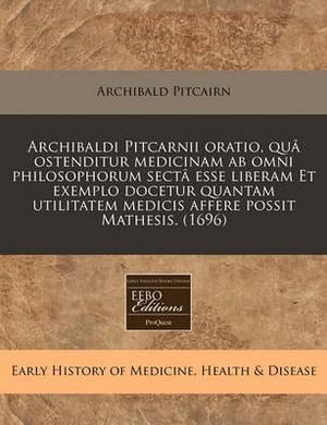 Archibaldi Pitcarnii Oratio, Qua Ostenditur Medicinam AB Omni Philosophorum Secta Esse Liberam Et Exemplo Docetur Quantam Utilitatem Medicis Affere Possit Mathesis. (1696)