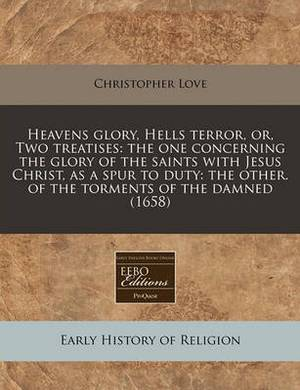Heavens Glory, Hells Terror, Or, Two Treatises: The One Concerning the Glory of the Saints with Jesus Christ, as a Spur to Duty: The Other. of the Torments of the Damned (1658)