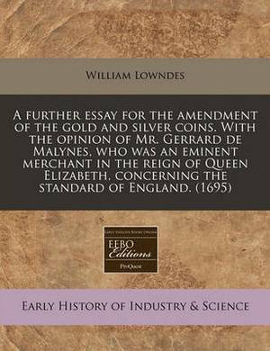 A Further Essay for the Amendment of the Gold and Silver Coins. with the Opinion of Mr. Gerrard de Malynes, Who Was an Eminent Merchant in the Reign of Queen Elizabeth, Concerning the Standard of England. (1695)