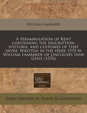 A Perambulation of Kent Conteining the Description, Hystorie, and Customes of That Shyre. Written in the Yeere 1570 by William Lambarde of Lincolnes Inne Gent. (1576)