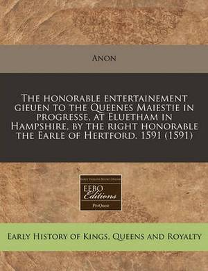 The Honorable Entertainement Gieuen to the Queenes Maiestie in Progresse, at Eluetham in Hampshire, by the Right Honorable the Earle of Hertford. 1591 (1591)