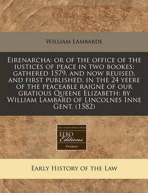 Eirenarcha: Or of the Office of the Iustices of Peace in Two Bookes: Gathered 1579. and Now Reuised, and First Published, in the 24 Yeere of the Peaceable Raigne of Our Gratious Queene Elizabeth: By William Lambard of Lincolnes Inne Gent. (1582)