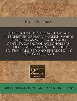 The English Dictionarie Or, an Interpreter of Hard English Words Enabling as Well Ladies and Gentlewomen, Young Schollers, Clerkes, Merchants. the Third Edition, Reuised and Enlarged. by H.C. Gent. (1631)