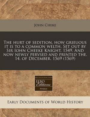 The Hurt of Sedition, How Grieuous It Is to a Common Welth. Set Out by Sir Iohn Cheeke Knight. 1549. and Now Newly Pervsed and Printed The. 14. of December. 1569 (1569)
