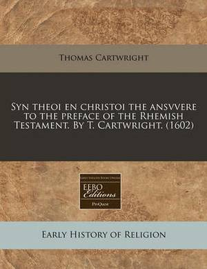 Syn Theoi En Christoi the Ansvvere to the Preface of the Rhemish Testament. by T. Cartwright. (1602)