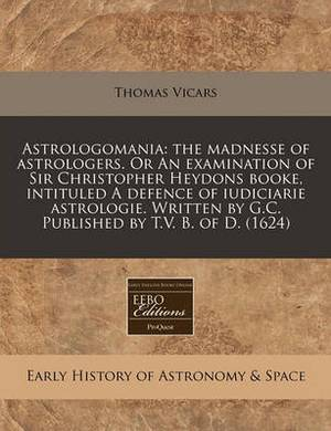Astrologomania: The Madnesse of Astrologers. or an Examination of Sir Christopher Heydons Booke, Intituled a Defence of Iudiciarie Astrologie. Written by G.C. Published by T.V. B. of D. (1624)