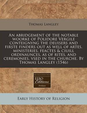 An Abridgement of the Notable Woorke of Polidore Vergile Conteignyng the Deuisers and Firste Finders Out as Well of Artes, Ministeries, Feactes & Ciuill Ordinaunces, as of Rites, and Ceremonies, Vsed in the Churche. by Thomas Langley (1546)