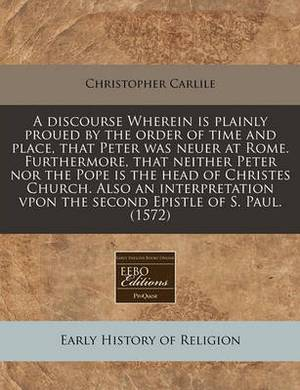 A Discourse Wherein Is Plainly Proued by the Order of Time and Place, That Peter Was Neuer at Rome. Furthermore, That Neither Peter Nor the Pope Is the Head of Christes Church. Also an Interpretation Vpon the Second Epistle of S. Paul. (1572)