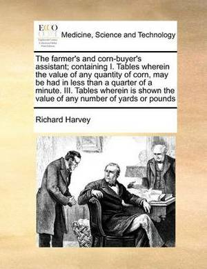 The Farmer's and Corn-Buyer's Assistant; Containing I. Tables Wherein the Value of Any Quantity of Corn, May Be Had in Less Than a Quarter of a Minute. III. Tables Wherein Is Shown the Value of Any Number of Yards or Pounds