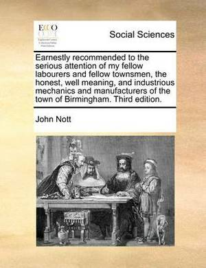 Earnestly Recommended to the Serious Attention of My Fellow Labourers and Fellow Townsmen, the Honest, Well Meaning, and Industrious Mechanics and Manufacturers of the Town of Birmingham. Third Edition.
