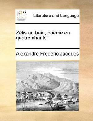 Zelis Au Bain, Poeme En Quatre Chants.