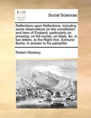 Reflections Upon Reflections, Including Some Observations on the Constitution and Laws of England; Particularly on Pressing, on the Excise, on Libels, &C. in Two Letters, to the Right Hon. Edmund Burke, in Answer to His Pamphlet