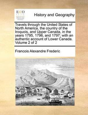 Travels Through the United States of North America, the Country of the Iroquois, and Upper Canada, in the Years 1795, 1796, and 1797; With an Authentic Account of Lower Canada. Volume 2 of 2