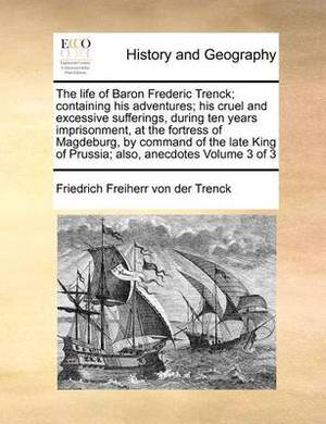 The Life of Baron Frederic Trenck; Containing His Adventures; His Cruel and Excessive Sufferings, During Ten Years Imprisonment, at the Fortress of Ma