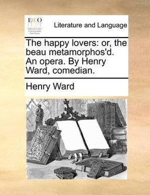 The Happy Lovers: Or, the Beau Metamorphos'd. an Opera. by Henry Ward, Comedian.