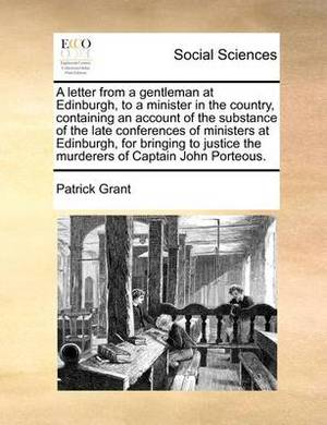 A Letter from a Gentleman at Edinburgh, to a Minister in the Country, Containing an Account of the Substance of the Late Conferences of Ministers at Edinburgh, for Bringing to Justice the Murderers of Captain John Porteous.