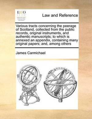 Various Tracts Concerning the Peerage of Scotland, Collected from the Public Records, Original Instruments, and Authentic Manuscripts; To Which Is Annexed an Appendix, Containing Many Original Papers; And, Among Others