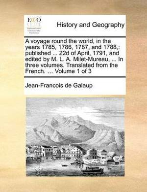 A Voyage Round the World, in the Years 1785, 1786, 1787, and 1788,: Published ... 22d of April, 1791, and Edited by M. L. A. Milet-Mureau, ... in Three Volumes. Translated from the French. ... Volume 1 of 3
