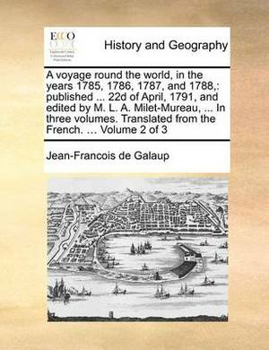 A Voyage Round the World, in the Years 1785, 1786, 1787, and 1788,: Published ... 22d of April, 1791, and Edited by M. L. A. Milet-Mureau, ... in Three Volumes. Translated from the French. ... Volume 2 of 3