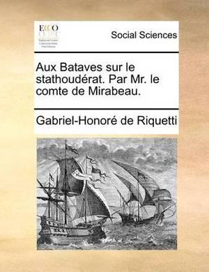 Aux Bataves Sur Le Stathouderat. Par Mr. Le Comte de Mirabeau.