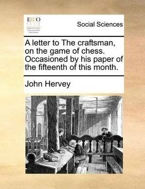 A Letter to the Craftsman, on the Game of Chess. Occasioned by His Paper of the Fifteenth of This Month.